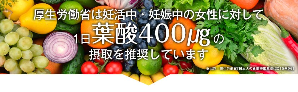 厚生労働省は一日400μgの摂取を推奨しています